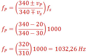 f_P=((340±v_P)/(340∓v_s )) f_s f_P=((340-20)/(340-30))1000 f_P=(320/310)1000=1032,26 Hz