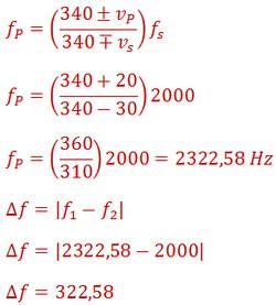 f_P=((340±v_P)/(340∓v_s )) f_s f_P=((340+20)/(340-30))2000 f_P=(360/310)2000=2322,58 Hz ∆f=|f_1-f_2 | ∆f=|2322,58-2000| ∆f=322,58